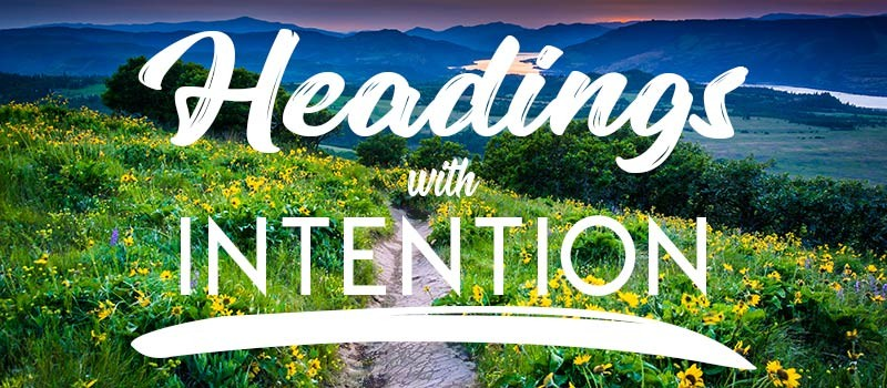 Write your headings with intention to keep information organized and help readers find information